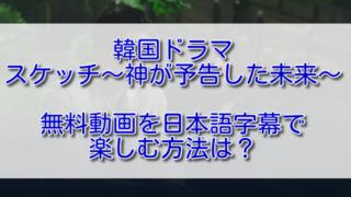 韓国ドラマスケッチ~神が予告した未来~の無料動画を日本語字幕で楽しむ方法は?