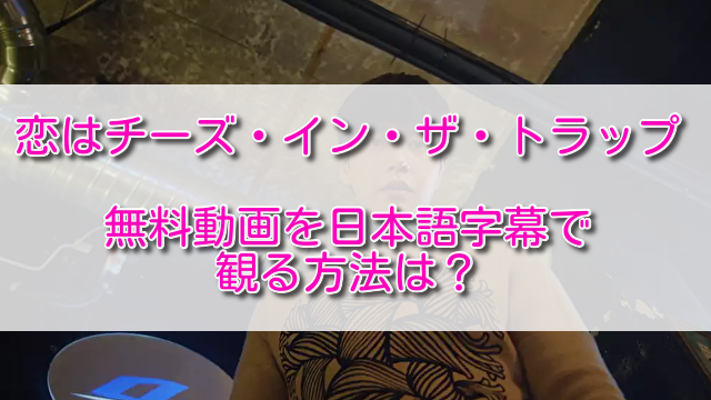 恋はチーズ・イン・ザ・トラップの無料動画を日本語字幕で観る方法は?