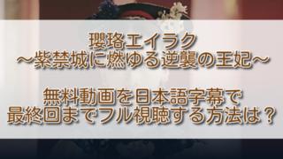 瓔珞エイラク無料動画を日本語字幕で最終回までフル視聴する方法は?配信状況も見比べ!