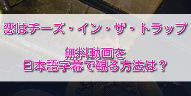 恋はチーズインザトラップの無料動画を日本語字幕で観る方法は?