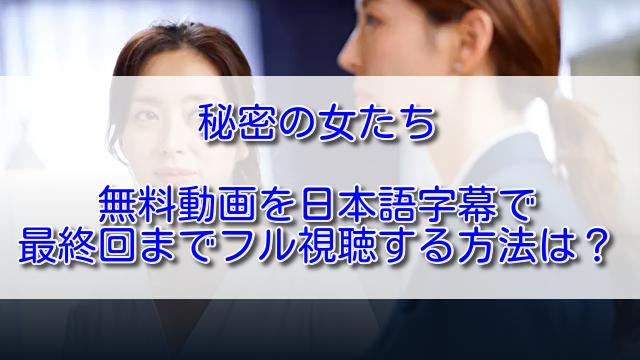 秘密の女たち無料動画を日本語字幕で最終回までフル視聴する方法は?