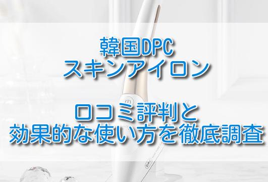 韓国DPCスキンアイロン口コミ評判と効果的な使い方を徹底調査